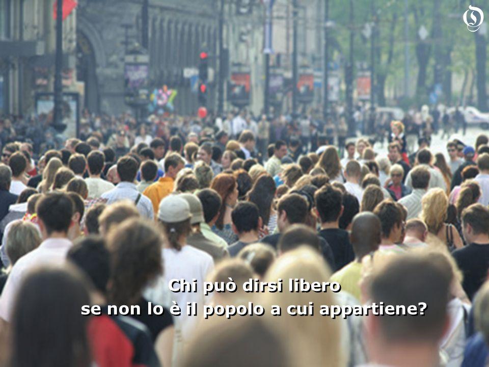 Chi può dirsi libero se non lo è il popolo a cui appartiene.