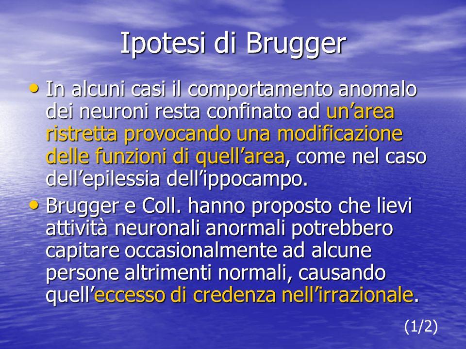 Ipotesi di Brugger In alcuni casi il comportamento anomalo dei neuroni resta confinato ad unarea ristretta provocando una modificazione delle funzioni di quellarea, come nel caso dellepilessia dellippocampo.