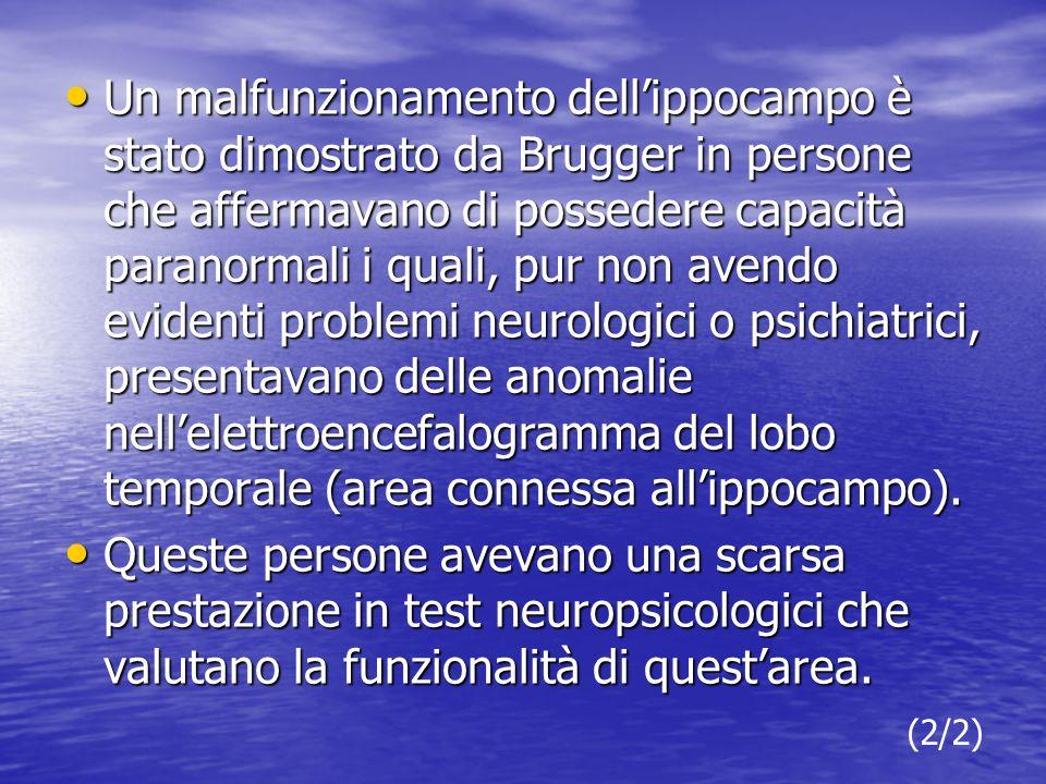 Un malfunzionamento dellippocampo è stato dimostrato da Brugger in persone che affermavano di possedere capacità paranormali i quali, pur non avendo evidenti problemi neurologici o psichiatrici, presentavano delle anomalie nellelettroencefalogramma del lobo temporale (area connessa allippocampo).