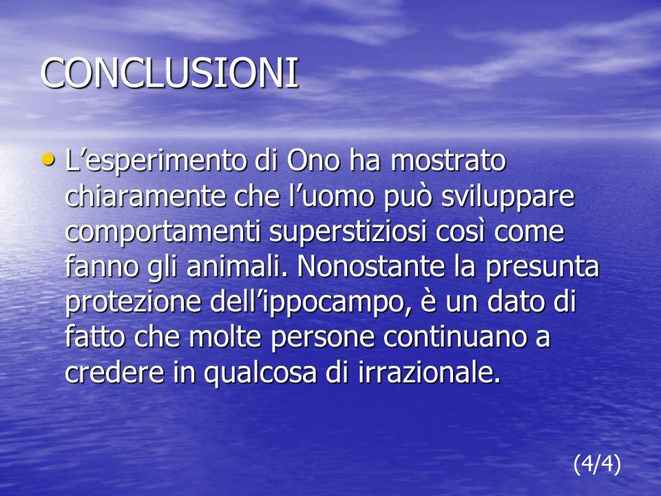 CONCLUSIONI Lesperimento di Ono ha mostrato chiaramente che luomo può sviluppare comportamenti superstiziosi così come fanno gli animali.