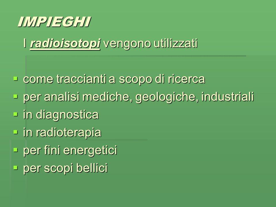IMPIEGHI I radioisotopi vengono utilizzati come traccianti a scopo di ricerca come traccianti a scopo di ricerca per analisi mediche, geologiche, industriali per analisi mediche, geologiche, industriali in diagnostica in diagnostica in radioterapia in radioterapia per fini energetici per fini energetici per scopi bellici per scopi bellici