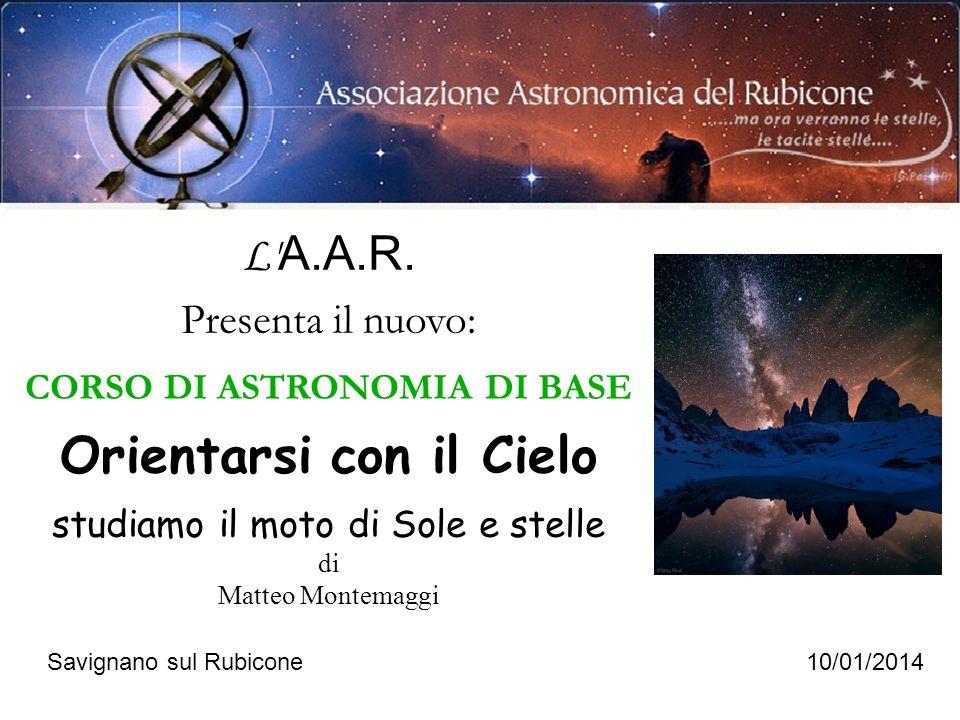 L' A.A.R. Presenta il nuovo: CORSO DI ASTRONOMIA DI BASE Orientarsi con il Cielo studiamo il moto di Sole e stelle di Matteo Montemaggi Savignano sul