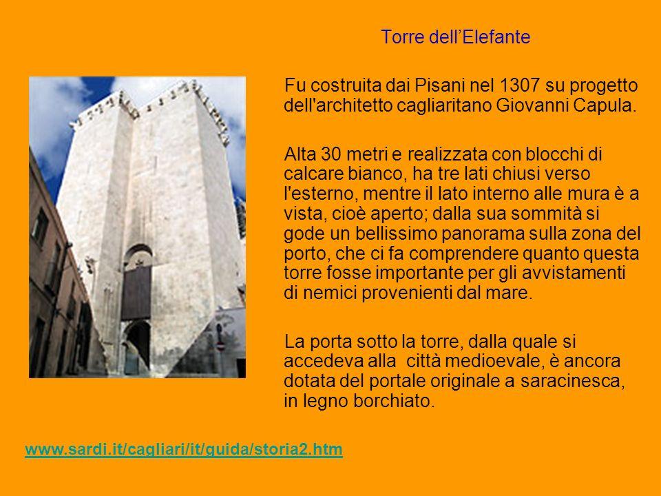 Torre dellElefante Fu costruita dai Pisani nel 1307 su progetto dell'architetto cagliaritano Giovanni Capula. Alta 30 metri e realizzata con blocchi d