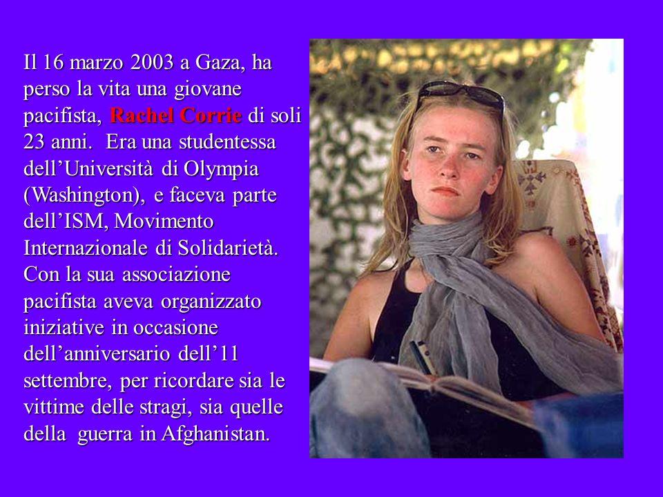 Il 16 marzo 2003 a Gaza, ha perso la vita una giovane pacifista, Rachel Corrie di soli 23 anni.