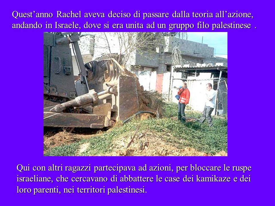 Questanno Rachel aveva deciso di passare dalla teoria allazione, andando in Israele, dove si era unita ad un gruppo filo palestinese.