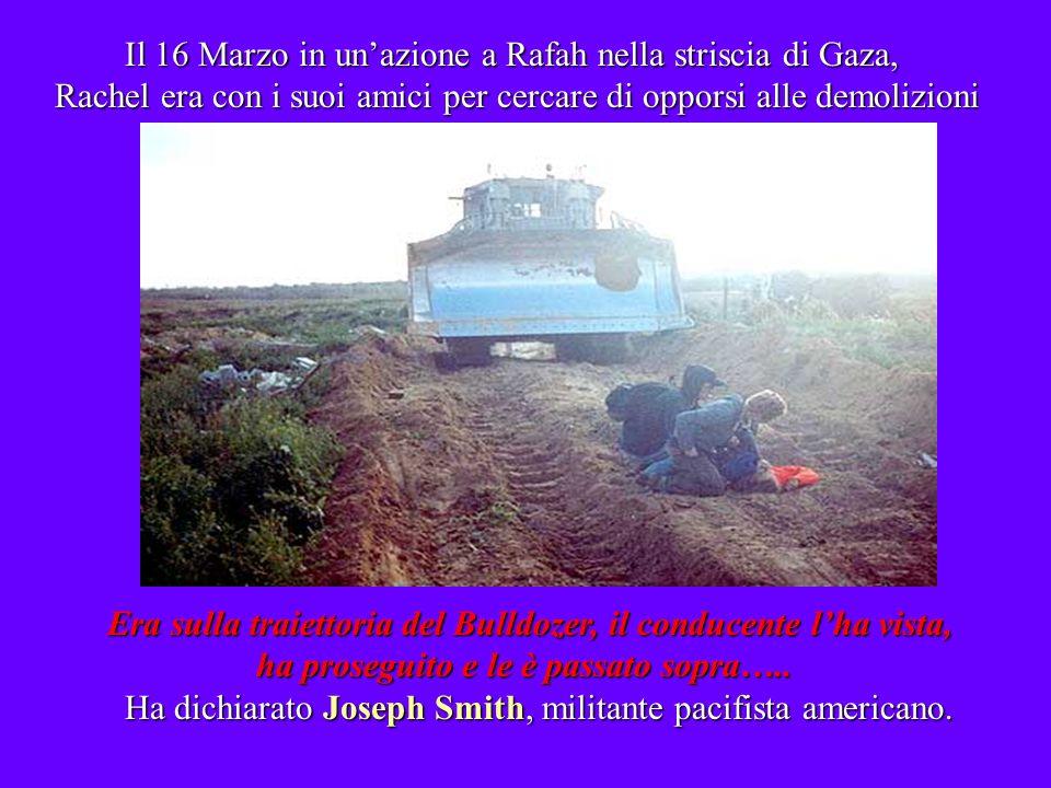 Il 16 Marzo in unazione a Rafah nella striscia di Gaza, Rachel era con i suoi amici per cercare di opporsi alle demolizioni Il 16 Marzo in unazione a Rafah nella striscia di Gaza, Rachel era con i suoi amici per cercare di opporsi alle demolizioni Era sulla traiettoria del Bulldozer, il conducente lha vista, ha proseguito e le è passato sopra…..