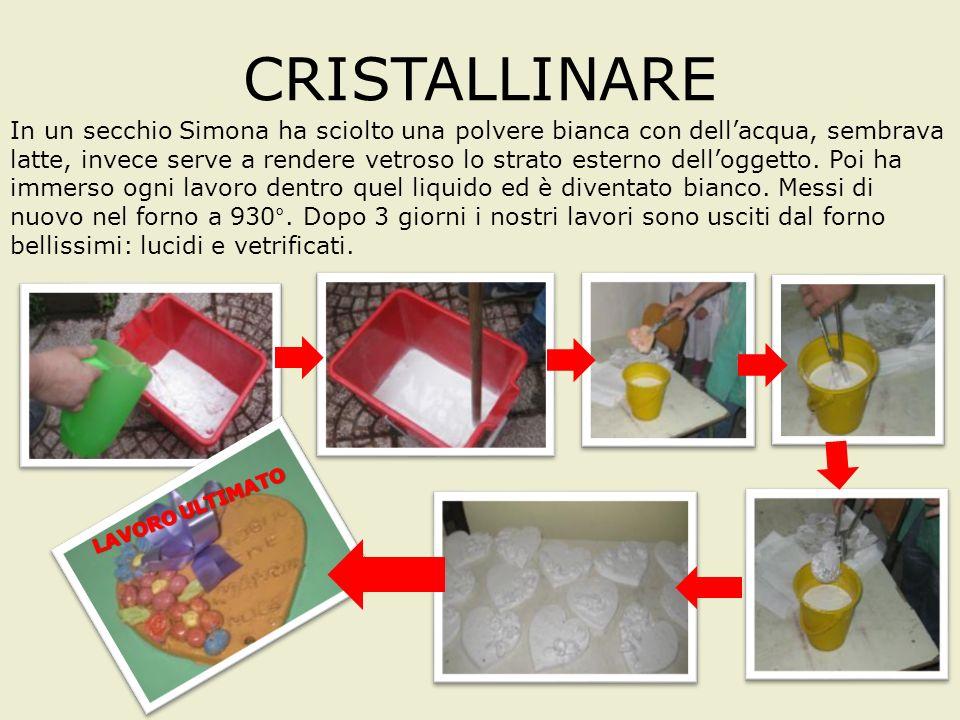 CRISTALLINARE In un secchio Simona ha sciolto una polvere bianca con dellacqua, sembrava latte, invece serve a rendere vetroso lo strato esterno delloggetto.