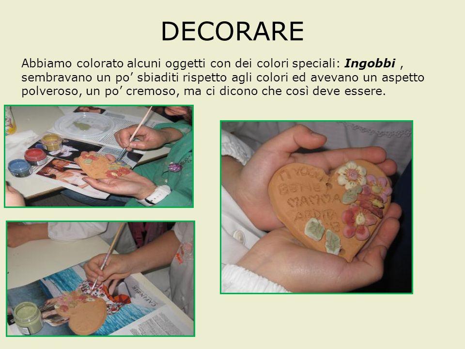 DECORARE Abbiamo colorato alcuni oggetti con dei colori speciali: Ingobbi, sembravano un po sbiaditi rispetto agli colori ed avevano un aspetto polveroso, un po cremoso, ma ci dicono che così deve essere.
