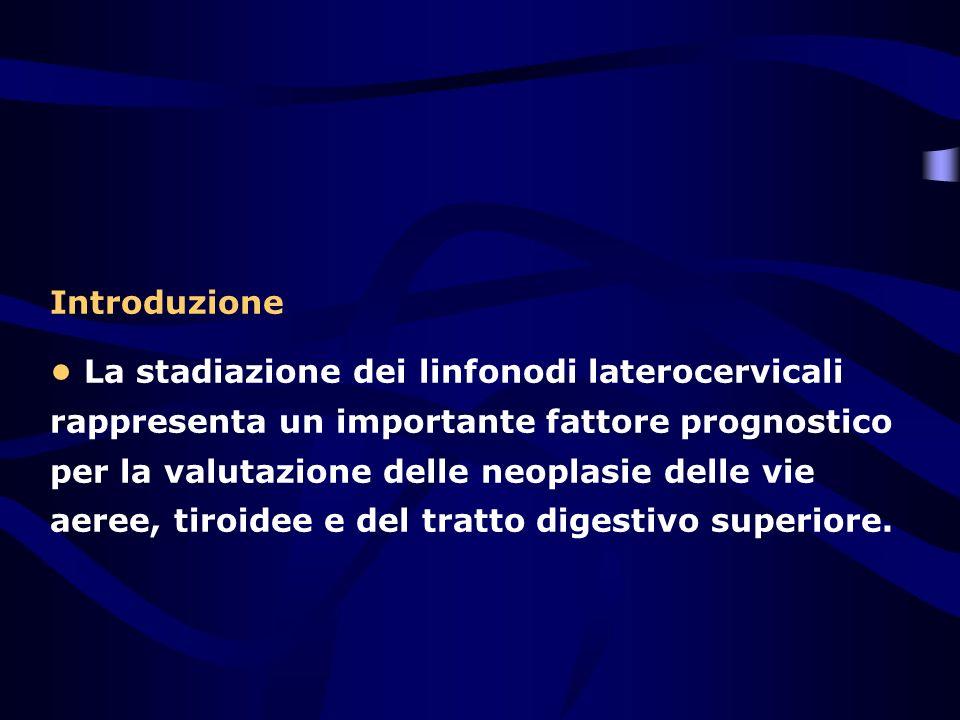 Introduzione La stadiazione dei linfonodi laterocervicali rappresenta un importante fattore prognostico per la valutazione delle neoplasie delle vie a