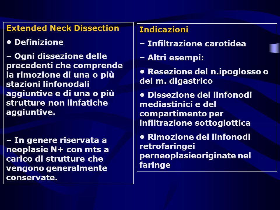 Extended Neck Dissection Definizione – Ogni dissezione delle precedenti che comprende la rimozione di una o più stazioni linfonodali aggiuntive e di u