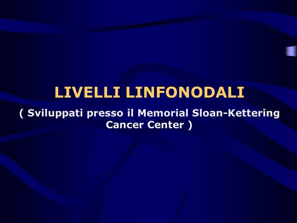 LIVELLI LINFONODALI ( Sviluppati presso il Memorial Sloan-Kettering Cancer Center )