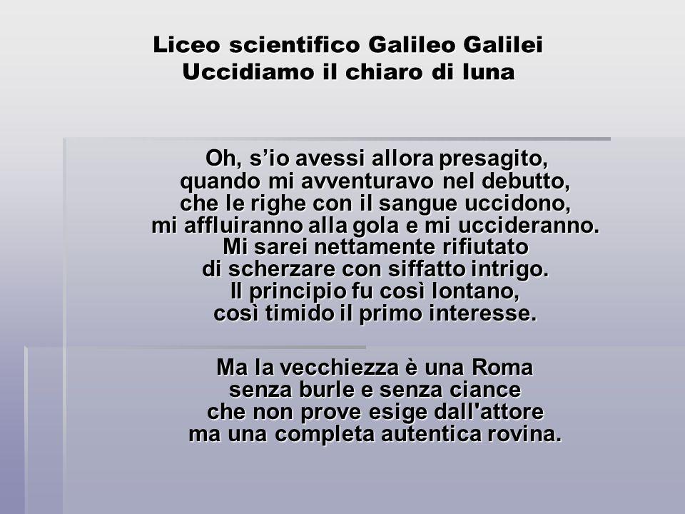 Liceo scientifico Galileo Galilei Uccidiamo il chiaro di luna Oh, sio avessi allora presagito, quando mi avventuravo nel debutto, che le righe con il sangue uccidono, mi affluiranno alla gola e mi uccideranno.