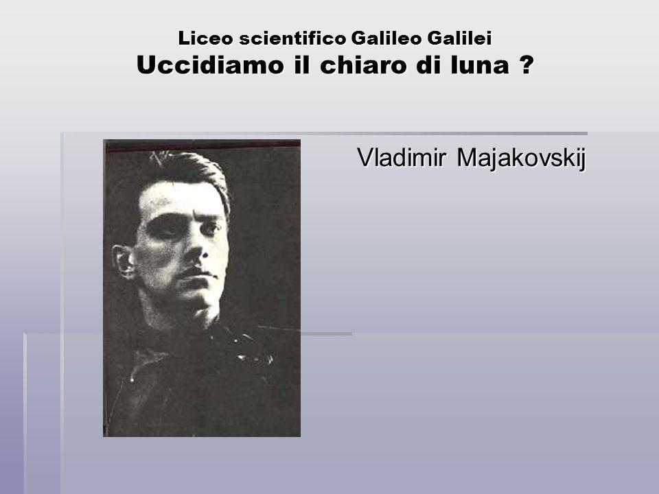 Liceo scientifico Galileo Galilei Uccidiamo il chiaro di luna ? Vladimir Majakovskij