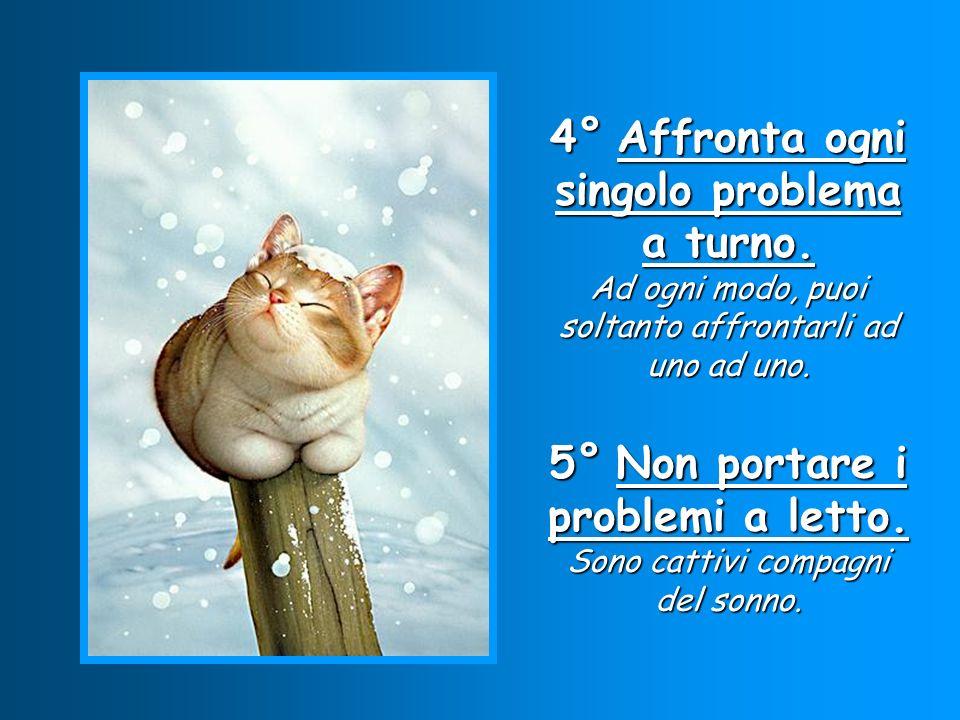 4° Affronta ogni singolo problema a turno. Ad ogni modo, puoi soltanto affrontarli ad uno ad uno. 5° Non portare i problemi a letto. Sono cattivi comp