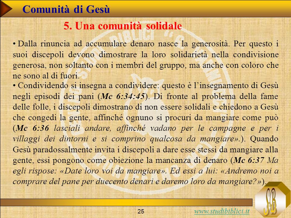 www.studibiblici.it 25 Comunità di Gesù 5. Una comunità solidale Dalla rinuncia ad accumulare denaro nasce la generosità. Per questo i suoi discepoli