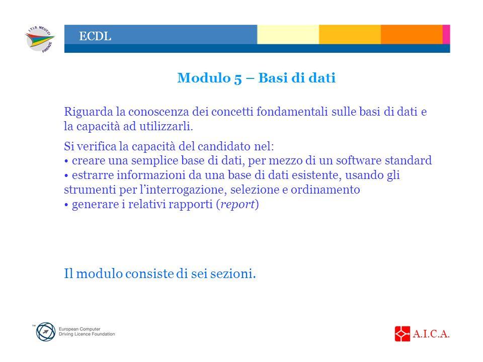 A.I.C.A. ECDL Modulo 5 – Basi di dati Riguarda la conoscenza dei concetti fondamentali sulle basi di dati e la capacità ad utilizzarli. Si verifica la