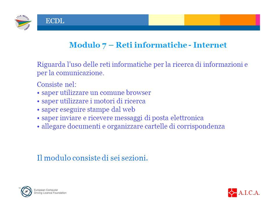 A.I.C.A. ECDL Modulo 7 – Reti informatiche - Internet Riguarda luso delle reti informatiche per la ricerca di informazioni e per la comunicazione. Con