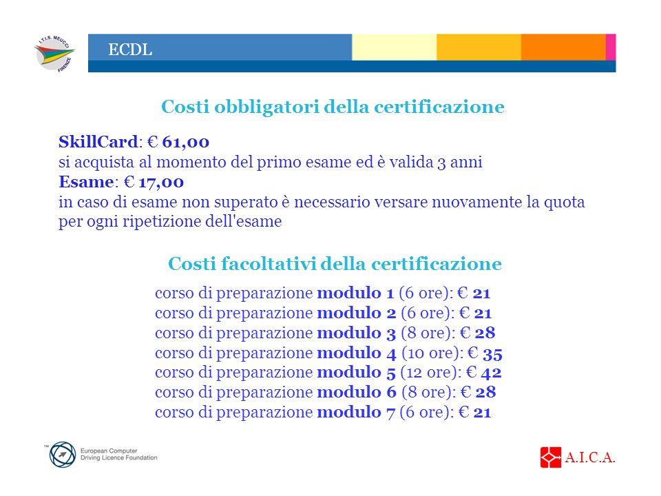 A.I.C.A. ECDL SkillCard: 61,00 si acquista al momento del primo esame ed è valida 3 anni Esame: 17,00 in caso di esame non superato è necessario versa