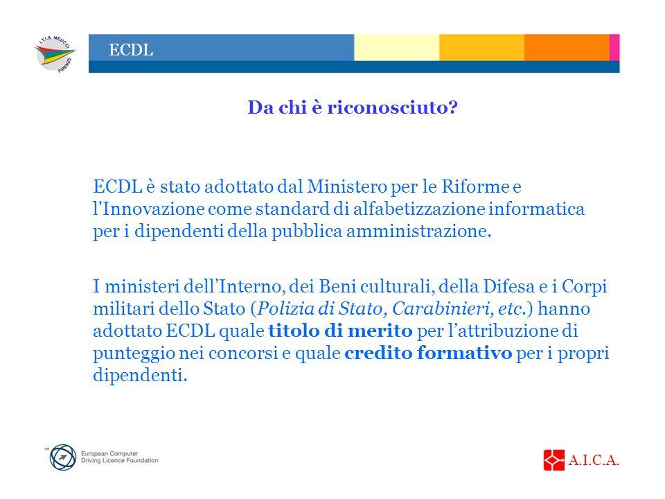 A.I.C.A. ECDL Da chi è riconosciuto? ECDL è stato adottato dal Ministero per le Riforme e l'Innovazione come standard di alfabetizzazione informatica