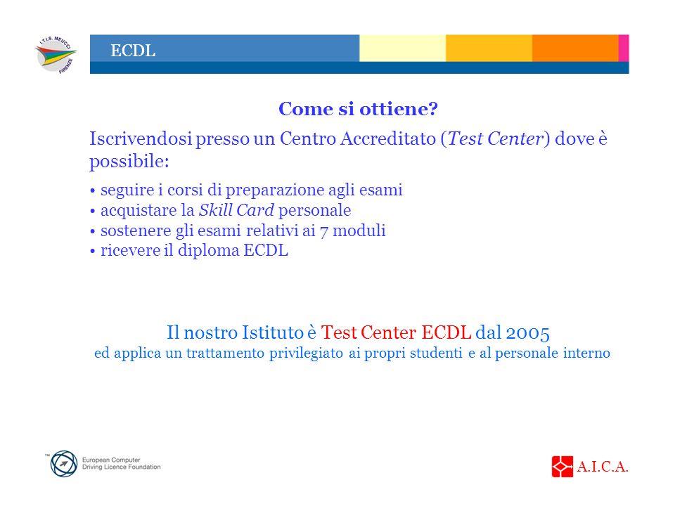 A.I.C.A. ECDL Come si ottiene? Iscrivendosi presso un Centro Accreditato (Test Center) dove è possibile: seguire i corsi di preparazione agli esami ac