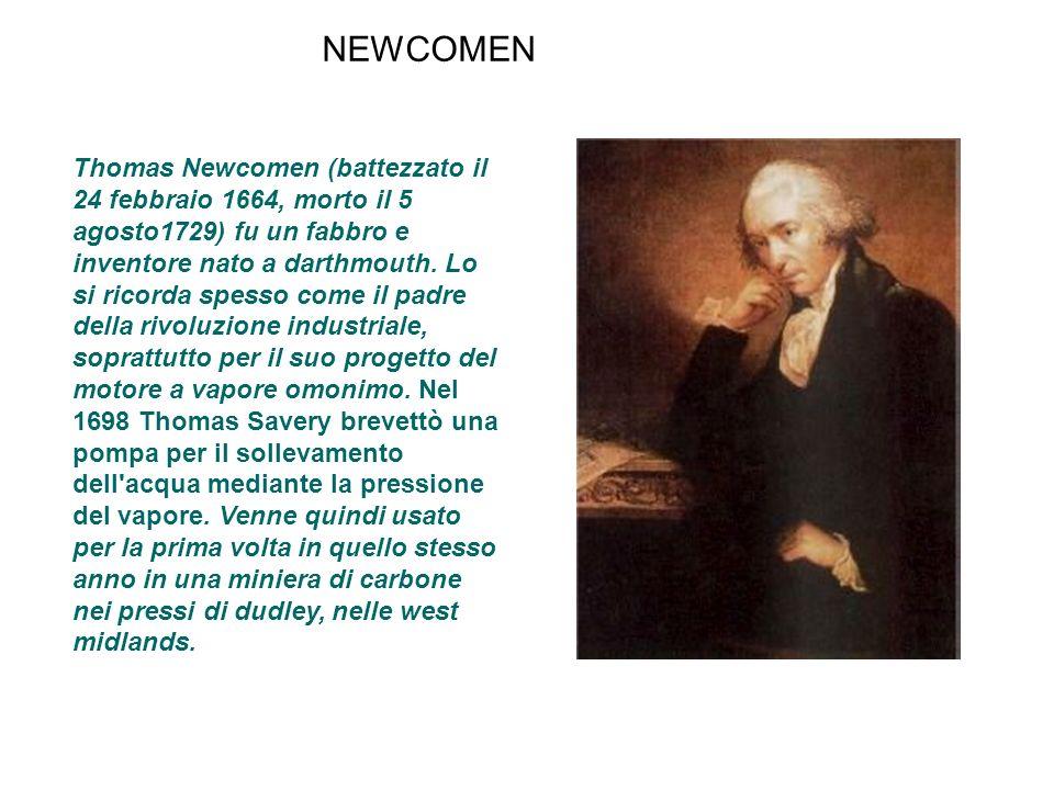 NEWCOMEN Thomas Newcomen (battezzato il 24 febbraio 1664, morto il 5 agosto1729) fu un fabbro e inventore nato a darthmouth. Lo si ricorda spesso come