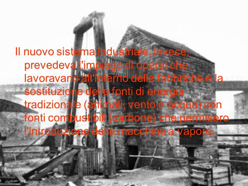 Il nuovo sistema industriale, invece, prevedeva l impiego di operai che lavoravano all interno delle fabbriche e la sostituzione delle fonti di energia tradizionale (animali, vento e acqua) con fonti combustibili (carbone) che permisero l introduzione delle macchine a vapore.
