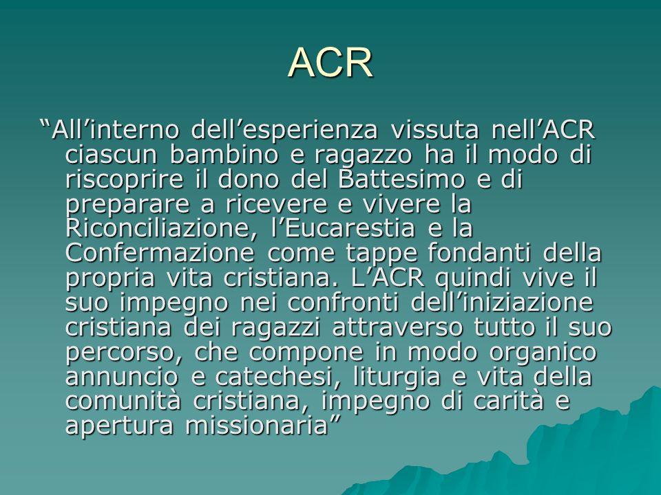 ACR Allinterno dellesperienza vissuta nellACR ciascun bambino e ragazzo ha il modo di riscoprire il dono del Battesimo e di preparare a ricevere e viv