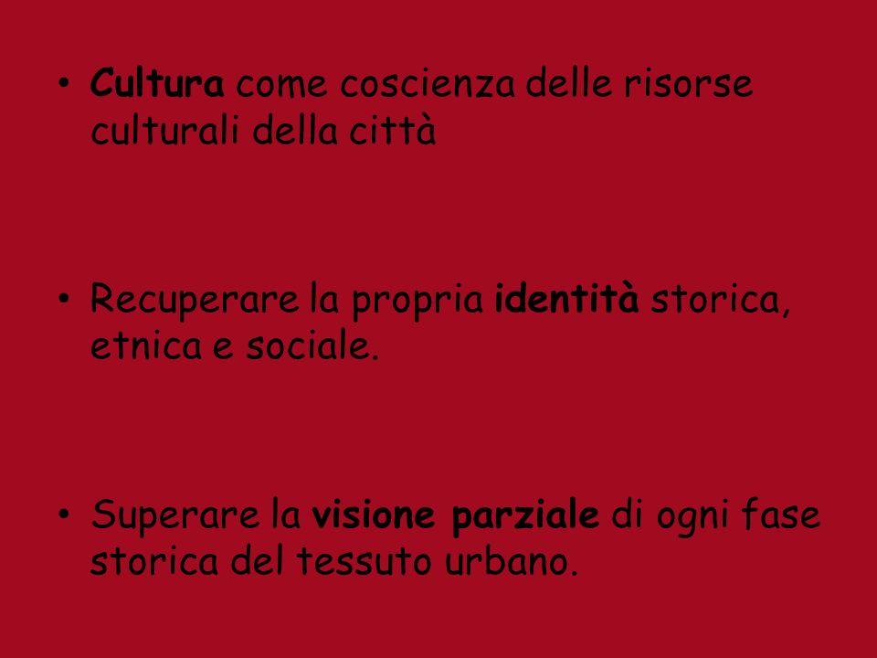 Cultura come coscienza delle risorse culturali della città Recuperare la propria identità storica, etnica e sociale.