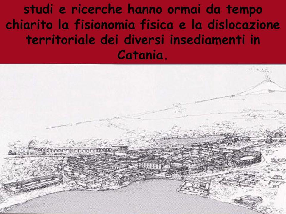 studi e ricerche hanno ormai da tempo chiarito la fisionomia fisica e la dislocazione territoriale dei diversi insediamenti in Catania.