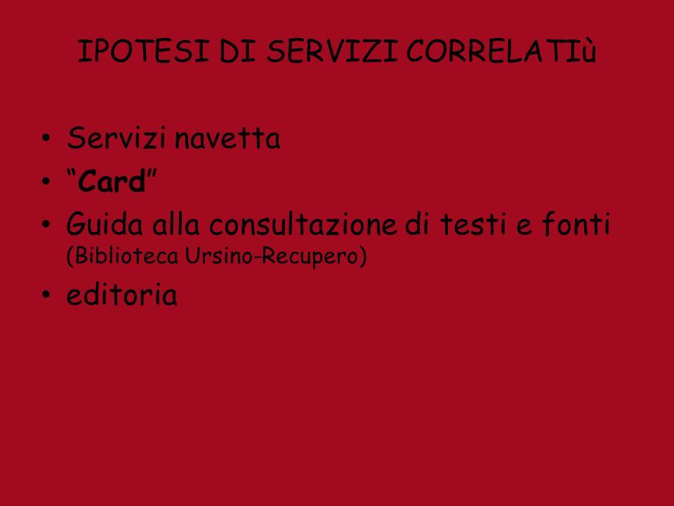 IPOTESI DI SERVIZI CORRELATIù Servizi navetta Card Guida alla consultazione di testi e fonti (Biblioteca Ursino-Recupero) editoria