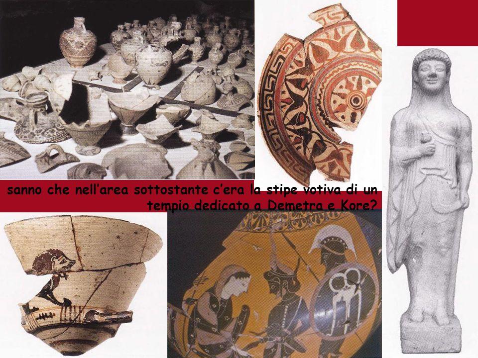 sanno che nellarea sottostante cera la stipe votiva di un tempio dedicato a Demetra e Kore