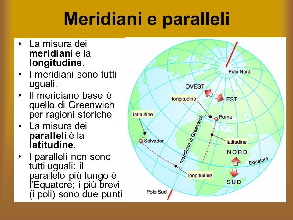Meridiani e paralleli La misura dei meridiani è la longitudine. I meridiani sono tutti uguali. Il meridiano base è quello di Greenwich per ragioni sto