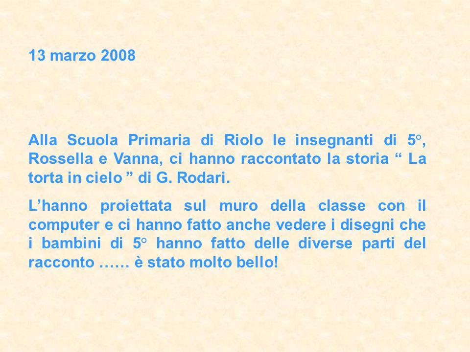 13 marzo 2008 Alla Scuola Primaria di Riolo le insegnanti di 5°, Rossella e Vanna, ci hanno raccontato la storia La torta in cielo di G.