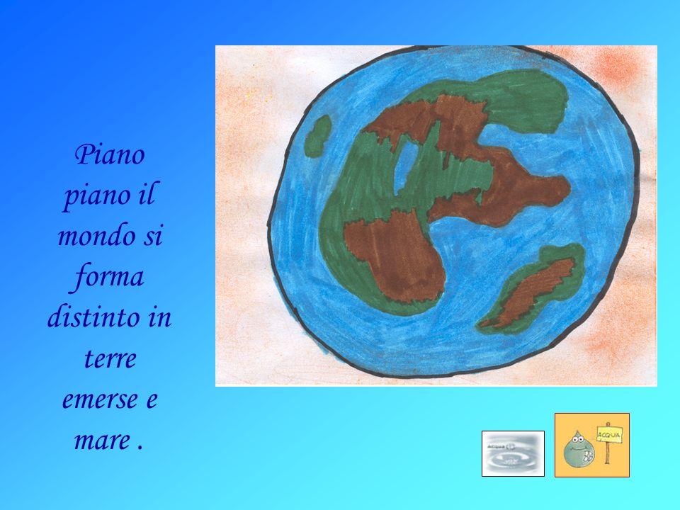 Piano piano il mondo si forma distinto in terre emerse e mare.