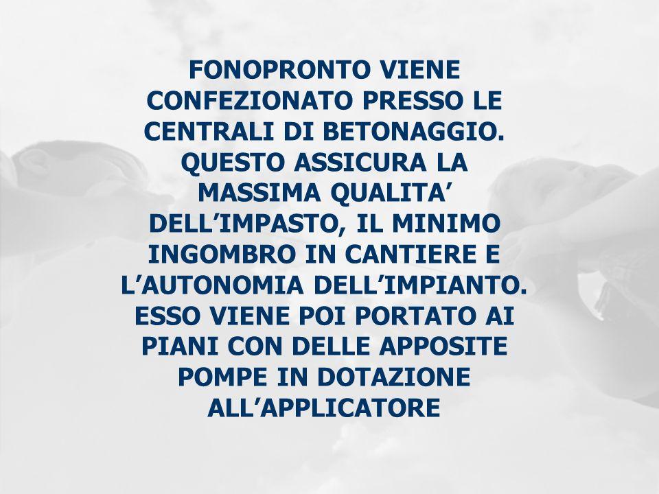 FONOPRONTO VIENE CONFEZIONATO PRESSO LE CENTRALI DI BETONAGGIO. QUESTO ASSICURA LA MASSIMA QUALITA DELLIMPASTO, IL MINIMO INGOMBRO IN CANTIERE E LAUTO