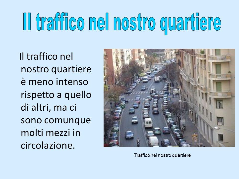 Il traffico nel nostro quartiere è meno intenso rispetto a quello di altri, ma ci sono comunque molti mezzi in circolazione. Traffico nel nostro quart
