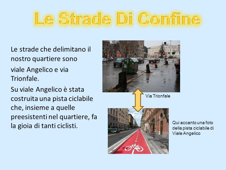 Le strade che delimitano il nostro quartiere sono viale Angelico e via Trionfale. Su viale Angelico è stata costruita una pista ciclabile che, insieme