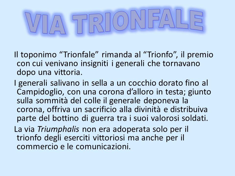 Il toponimo Trionfale rimanda al Trionfo, il premio con cui venivano insigniti i generali che tornavano dopo una vittoria. I generali salivano in sell