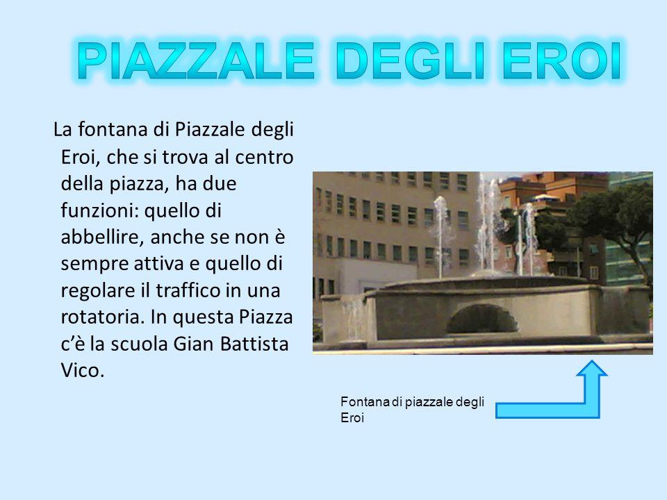 La fontana di Piazzale degli Eroi, che si trova al centro della piazza, ha due funzioni: quello di abbellire, anche se non è sempre attiva e quello di