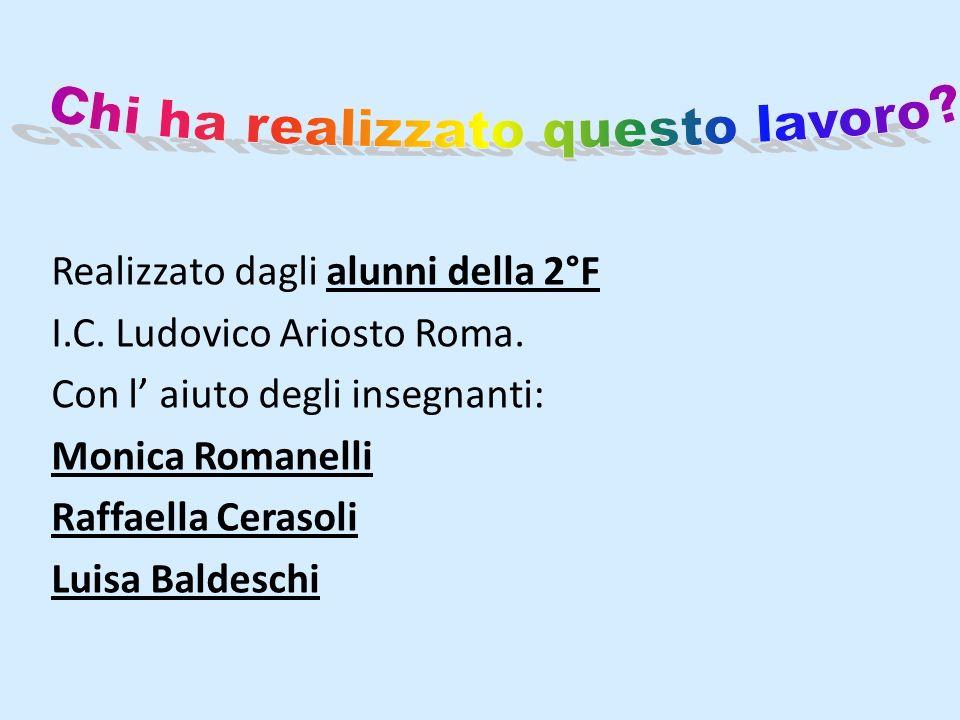 Realizzato dagli alunni della 2°F I.C. Ludovico Ariosto Roma. Con l aiuto degli insegnanti: Monica Romanelli Raffaella Cerasoli Luisa Baldeschi