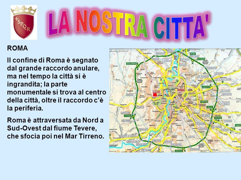 ROMA Il confine di Roma è segnato dal grande raccordo anulare, ma nel tempo la città si è ingrandita; la parte monumentale si trova al centro della ci