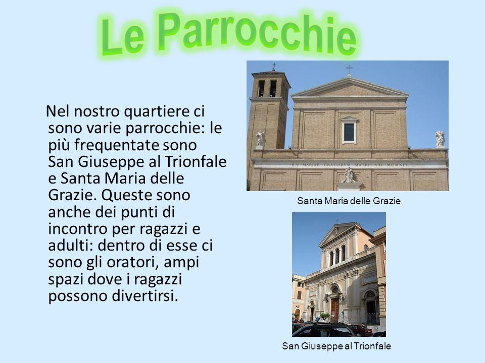 Nel nostro quartiere ci sono varie parrocchie: le più frequentate sono San Giuseppe al Trionfale e Santa Maria delle Grazie. Queste sono anche dei pun