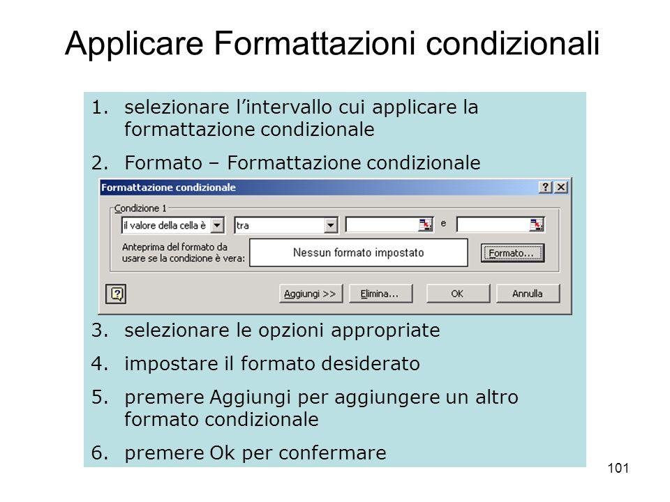 101 Applicare Formattazioni condizionali 1.selezionare lintervallo cui applicare la formattazione condizionale 2.Formato – Formattazione condizionale 3.selezionare le opzioni appropriate 4.impostare il formato desiderato 5.premere Aggiungi per aggiungere un altro formato condizionale 6.premere Ok per confermare