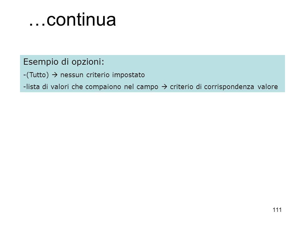 111 …continua Esempio di opzioni: -(Tutto) nessun criterio impostato -lista di valori che compaiono nel campo criterio di corrispondenza valore