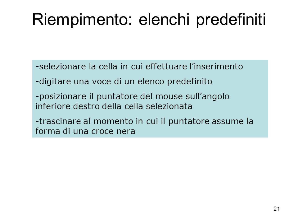 21 Riempimento: elenchi predefiniti -selezionare la cella in cui effettuare linserimento -digitare una voce di un elenco predefinito -posizionare il p