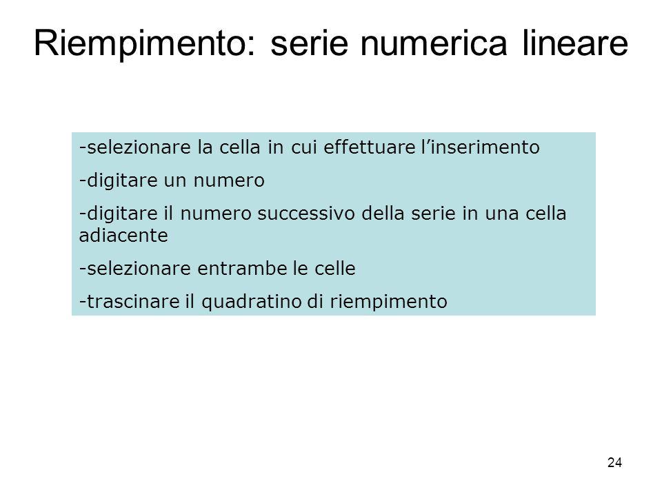 24 Riempimento: serie numerica lineare -selezionare la cella in cui effettuare linserimento -digitare un numero -digitare il numero successivo della serie in una cella adiacente -selezionare entrambe le celle -trascinare il quadratino di riempimento