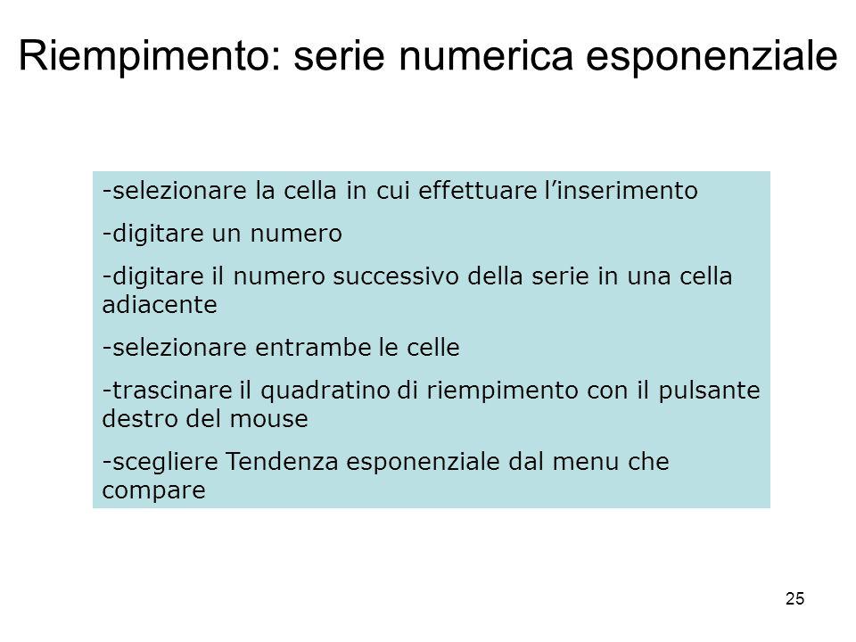 25 Riempimento: serie numerica esponenziale -selezionare la cella in cui effettuare linserimento -digitare un numero -digitare il numero successivo de