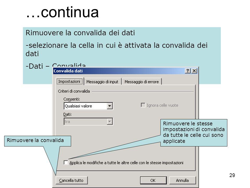 29 …continua Rimuovere la convalida dei dati -selezionare la cella in cui è attivata la convalida dei dati -Dati – Convalida Rimuovere la convalida Ri