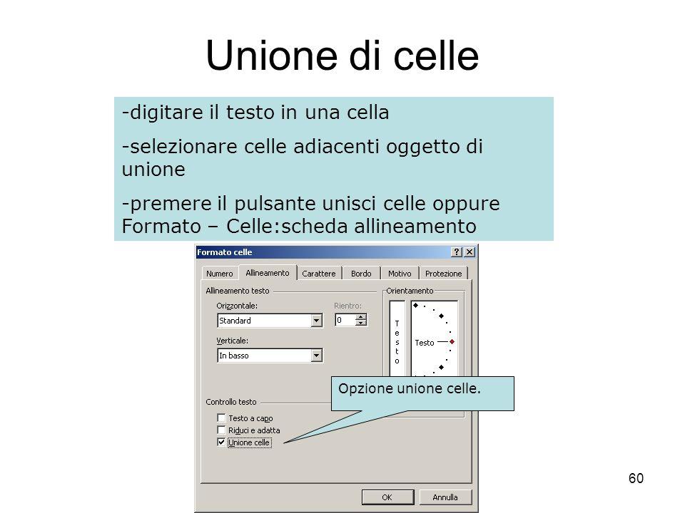 60 Unione di celle -digitare il testo in una cella -selezionare celle adiacenti oggetto di unione -premere il pulsante unisci celle oppure Formato – Celle:scheda allineamento Opzione unione celle.