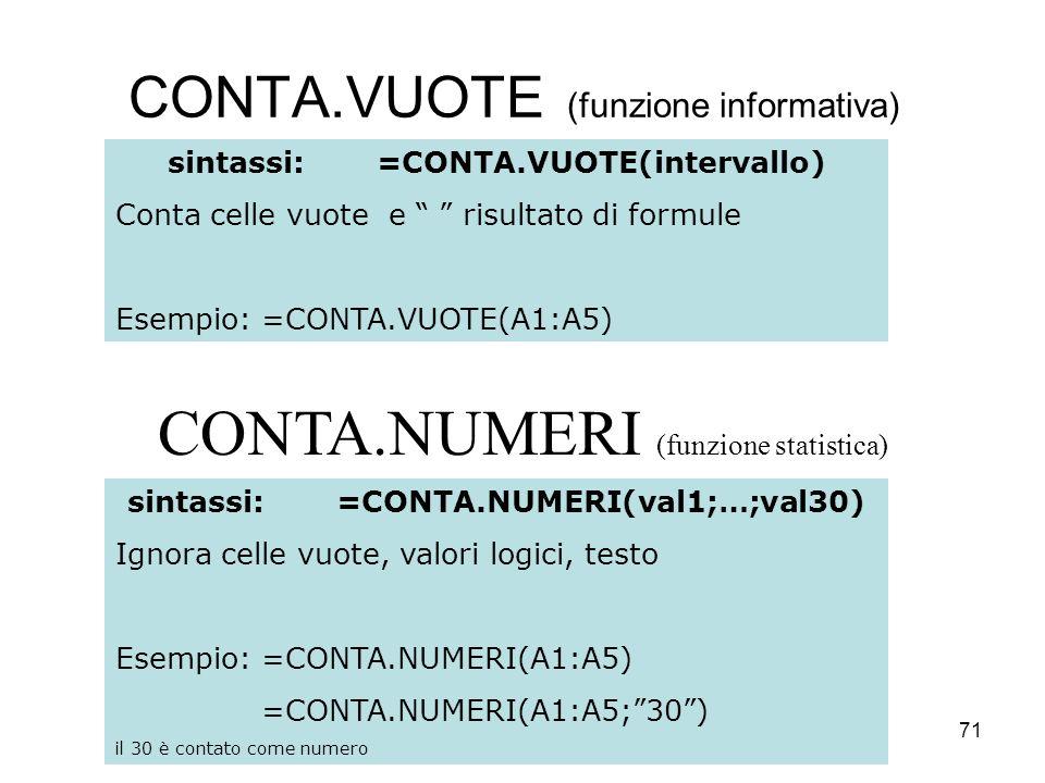 71 CONTA.VUOTE (funzione informativa) sintassi:=CONTA.VUOTE(intervallo) Conta celle vuote e risultato di formule Esempio: =CONTA.VUOTE(A1:A5) sintassi:=CONTA.NUMERI(val1;…;val30) Ignora celle vuote, valori logici, testo Esempio: =CONTA.NUMERI(A1:A5) =CONTA.NUMERI(A1:A5;30) il 30 è contato come numero CONTA.NUMERI (funzione statistica)